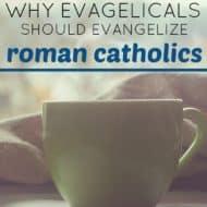 Why Evangelicals Should Evangelize Roman Catholics