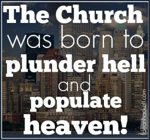 The church was born to plunder hell and populate heaven!
