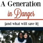 A Generation in Danger {and what will save it}