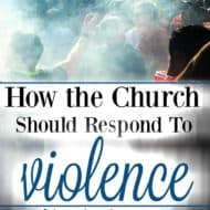 How the Church Should Respond When There is Violence