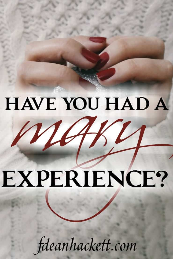 Mary experienced God in a way no one had experienced Him before in history. Have you have a Mary experience?