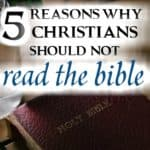 5 Reasons Why Christians Should Not Read the Bible