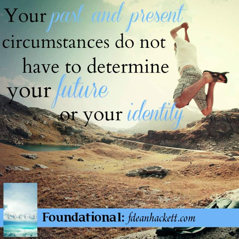 Your past and present circumstances do not have to determine your future or your identity