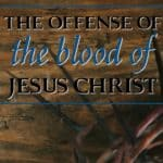 The Offense of the Blood of Jesus Christ