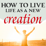 4 Ways We Live Life as a New Creation