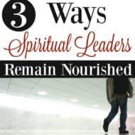 3 Ways Spiritual Leaders Remain Nourished