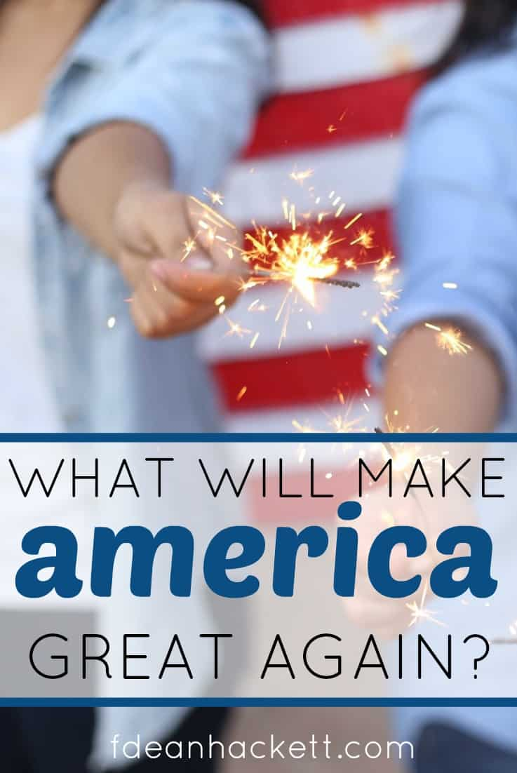 What will make America great again? It wont be a president or policy changes. There is only one thing that will once again make America the greatest nation on earth, and its probably not what you think.