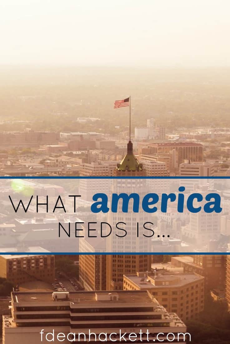 What does America truly need? We hear the talking heads listing all the things that America needs, but what is the real need of America right now?