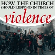 How the Church Should Respond In Times Of Violence
