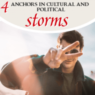 4 Anchors in the Midst of Cultural and Political Storms