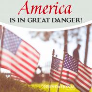 America Is In Great Danger!